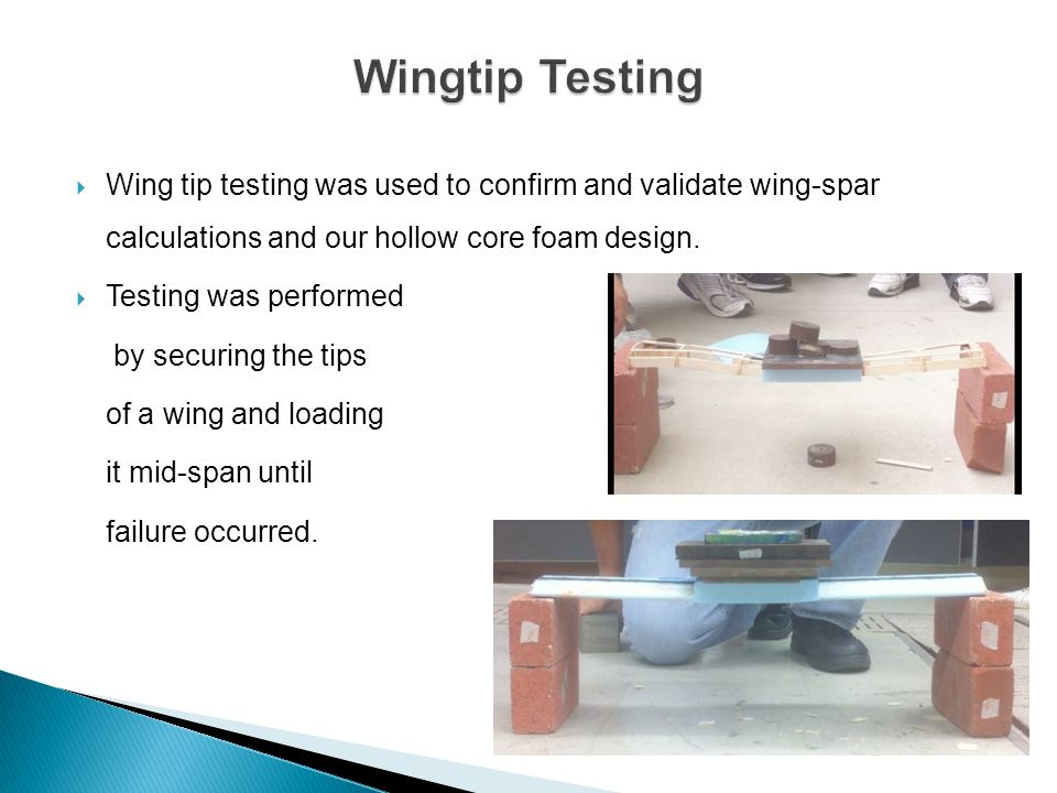Wingtip Testing Wing tip testing was used to confirm and validate wing-spar calculations and our hollow core foam design.