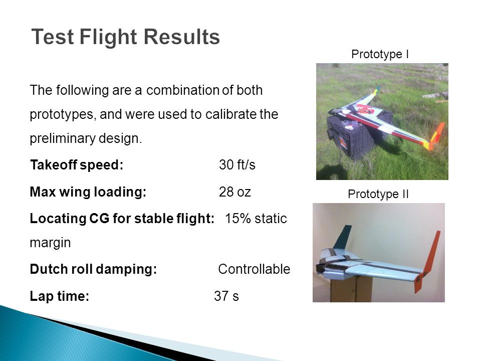 Test Flight Results Prototype I. The following are a combination of both prototypes, and were used to calibrate the preliminary design.