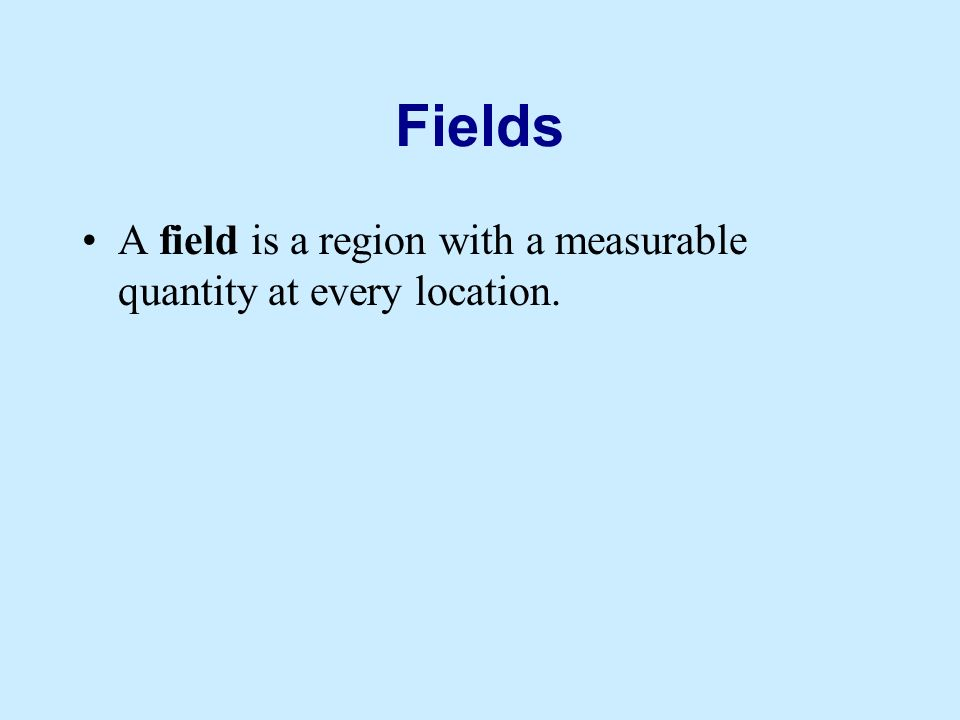 Fields A field is a region with a measurable quantity at every location.