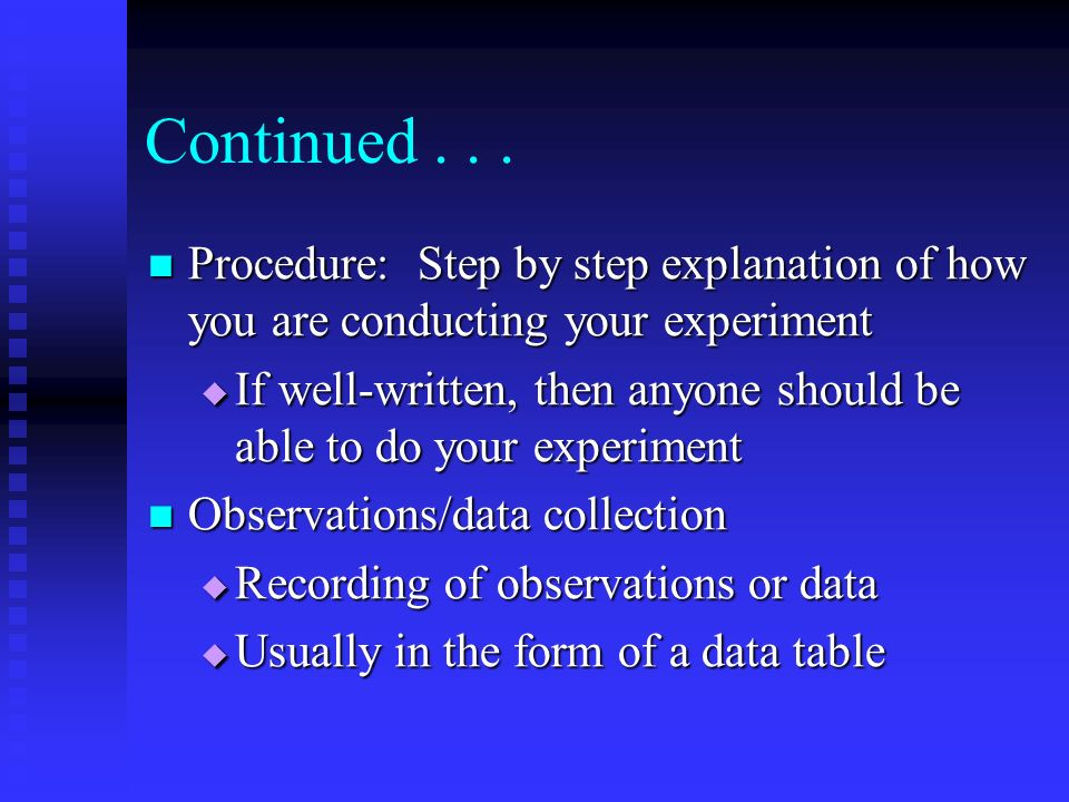 Continued Procedure: Step by step explanation of how you are conducting your experiment.