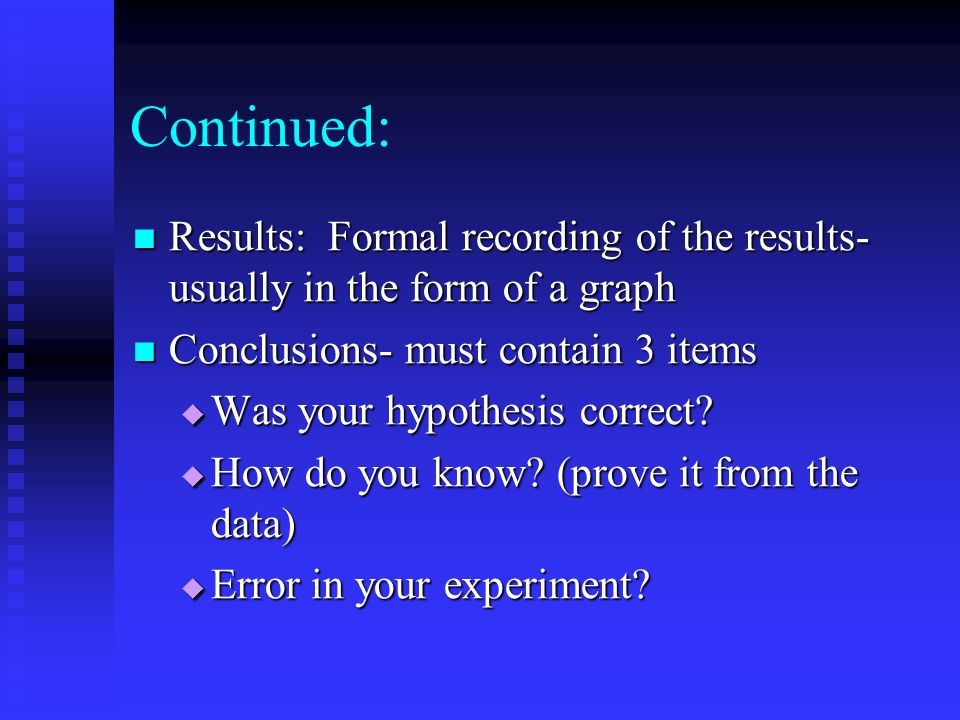 Continued:Results: Formal recording of the results- usually in the form of a graph. Conclusions- must contain 3 items.