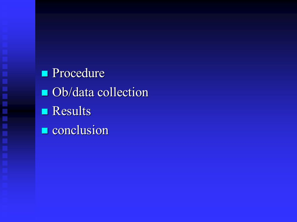 Procedure Ob/data collection Results conclusion