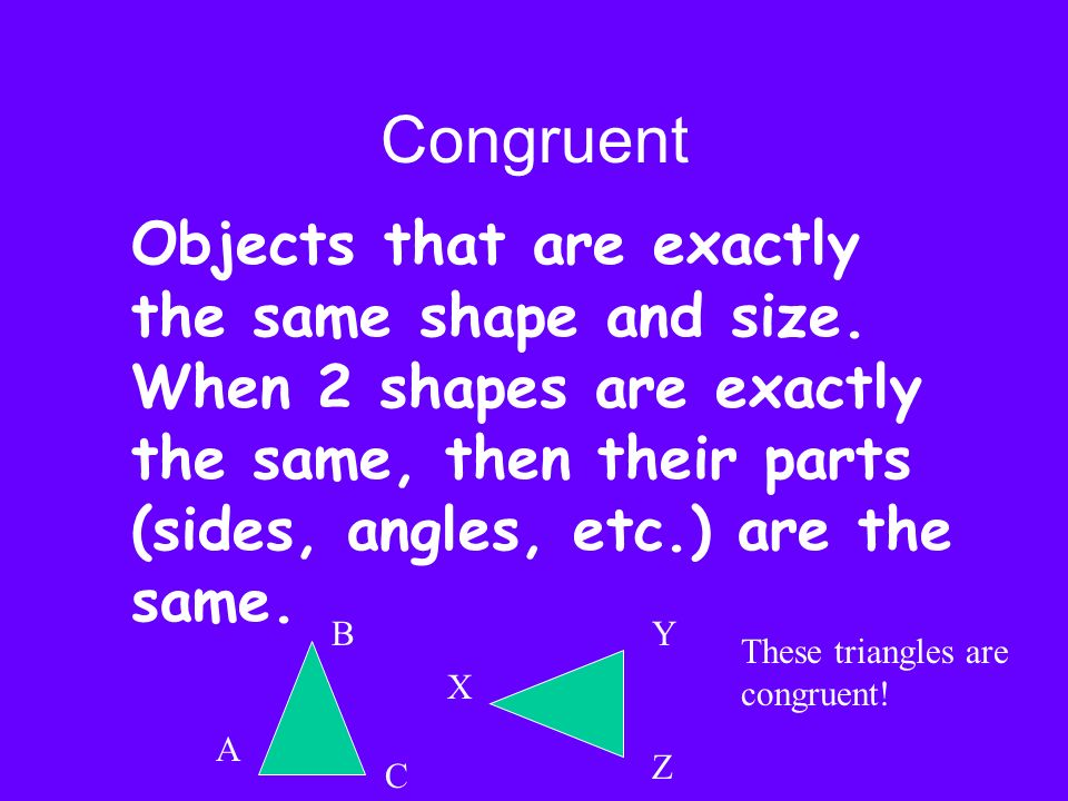 CongruentObjects that are exactly the same shape and size. When 2 shapes are exactly the same, then their parts (sides, angles, etc.) are the same.