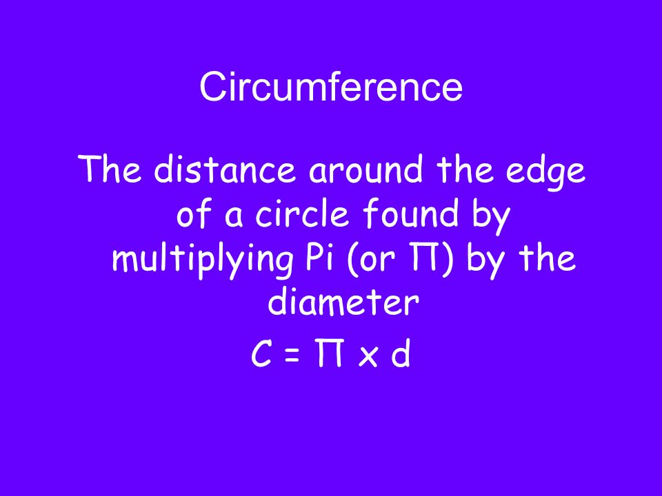 Circumference The distance around the edge of a circle found by multiplying Pi (or Π) by the diameter.