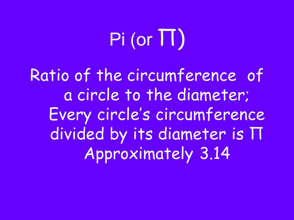 Pi (or Π)Ratio of the circumference of a circle to the diameter; Every circle's circumference divided by its diameter is Π Approximately 3.14.