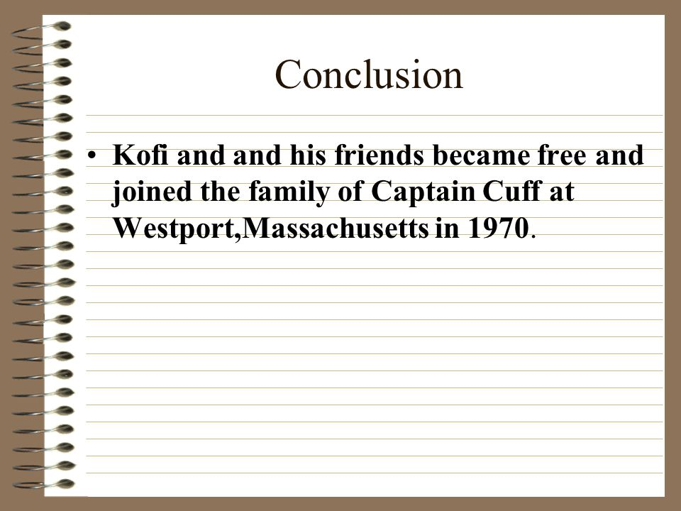 Conclusion Kofi and and his friends became free and joined the family of Captain Cuff at Westport,Massachusetts in 1970.