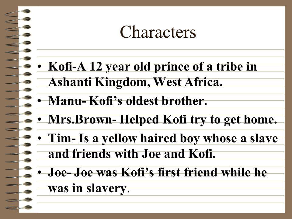 Characters Kofi-A 12 year old prince of a tribe in Ashanti Kingdom, West Africa. Manu- Kofi's oldest brother.