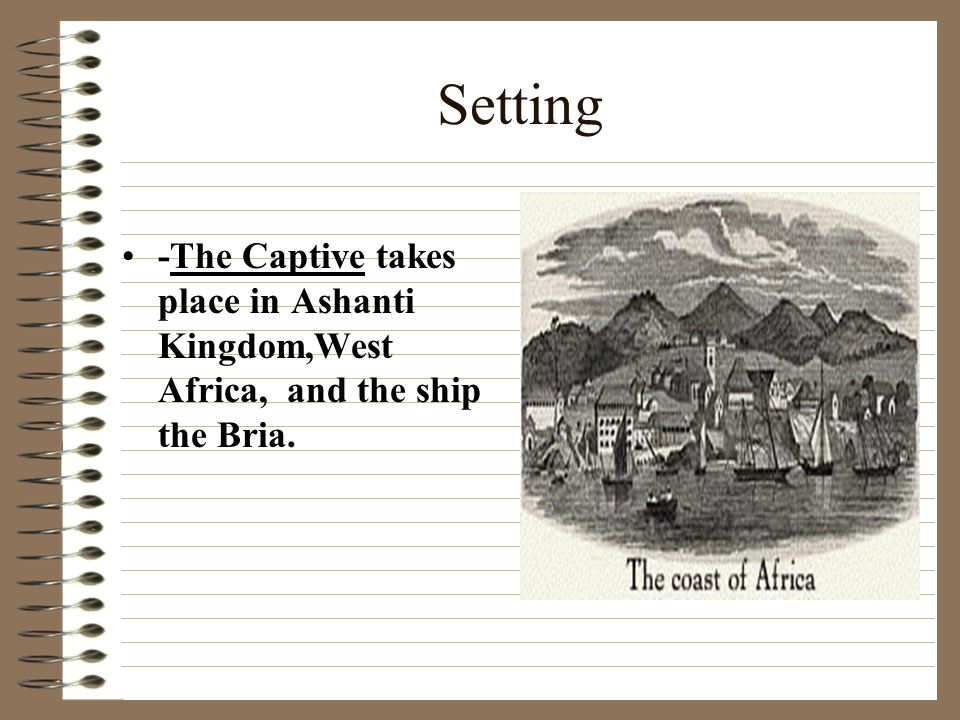 Setting -The Captive takes place in Ashanti Kingdom,West Africa, and the ship the Bria.