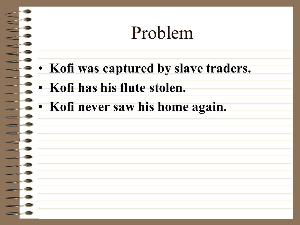 Problem Kofi was captured by slave traders. Kofi has his flute stolen.