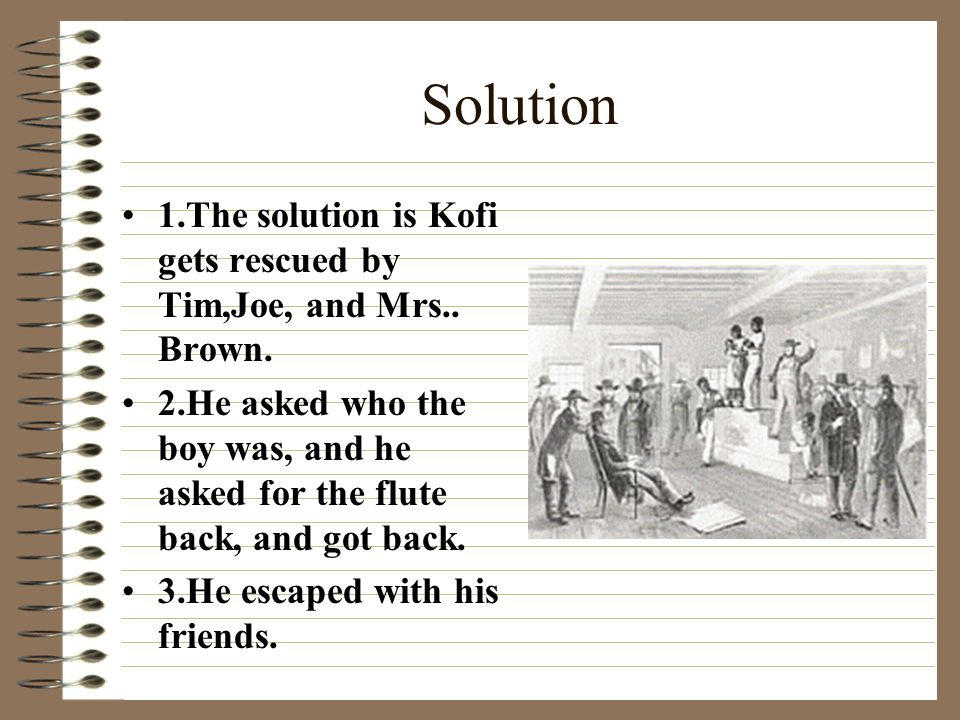 Solution 1.The solution is Kofi gets rescued by Tim,Joe, and Mrs.. Brown. 2.He asked who the boy was, and he asked for the flute back, and got back.