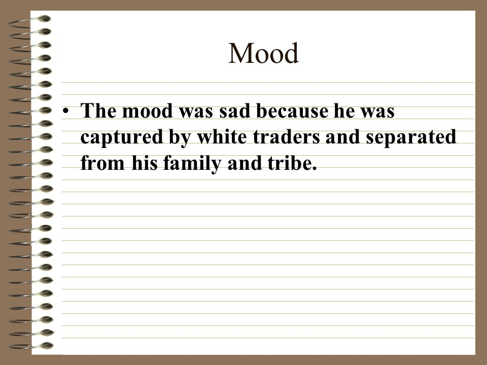 Mood The mood was sad because he was captured by white traders and separated from his family and tribe.