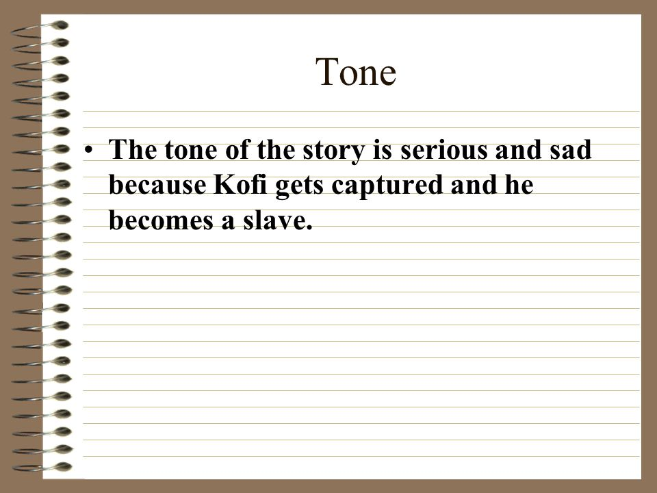 Tone The tone of the story is serious and sad because Kofi gets captured and he becomes a slave.