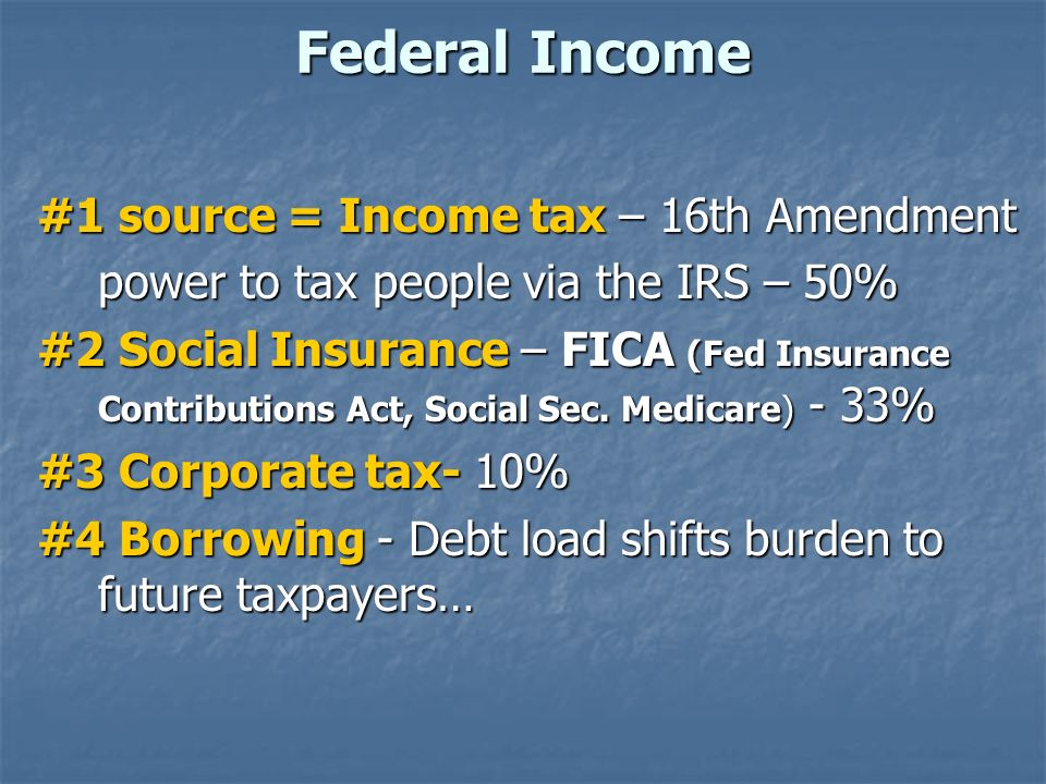Federal Income #1 source = Income tax – 16th Amendment