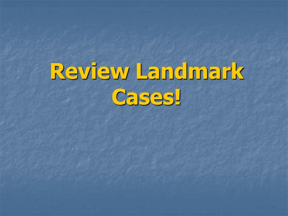 Review Landmark Cases!