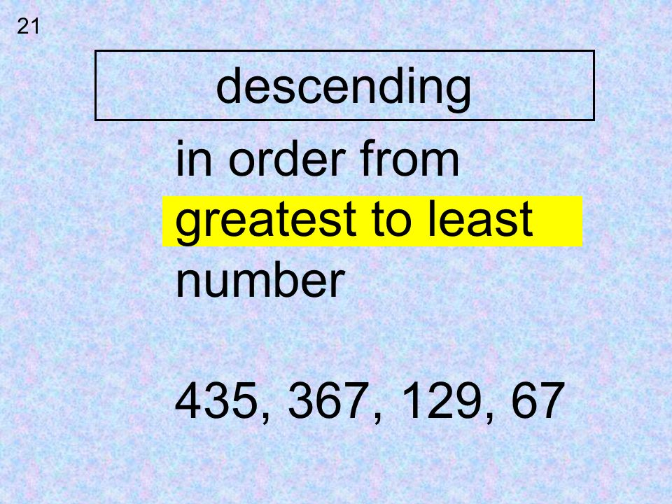 21 descending in order from greatest to least number 435, 367, 129, 67