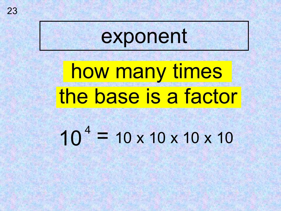 exponent how many times the base is a factor = 10 10 x 10 x 10 x 10 4