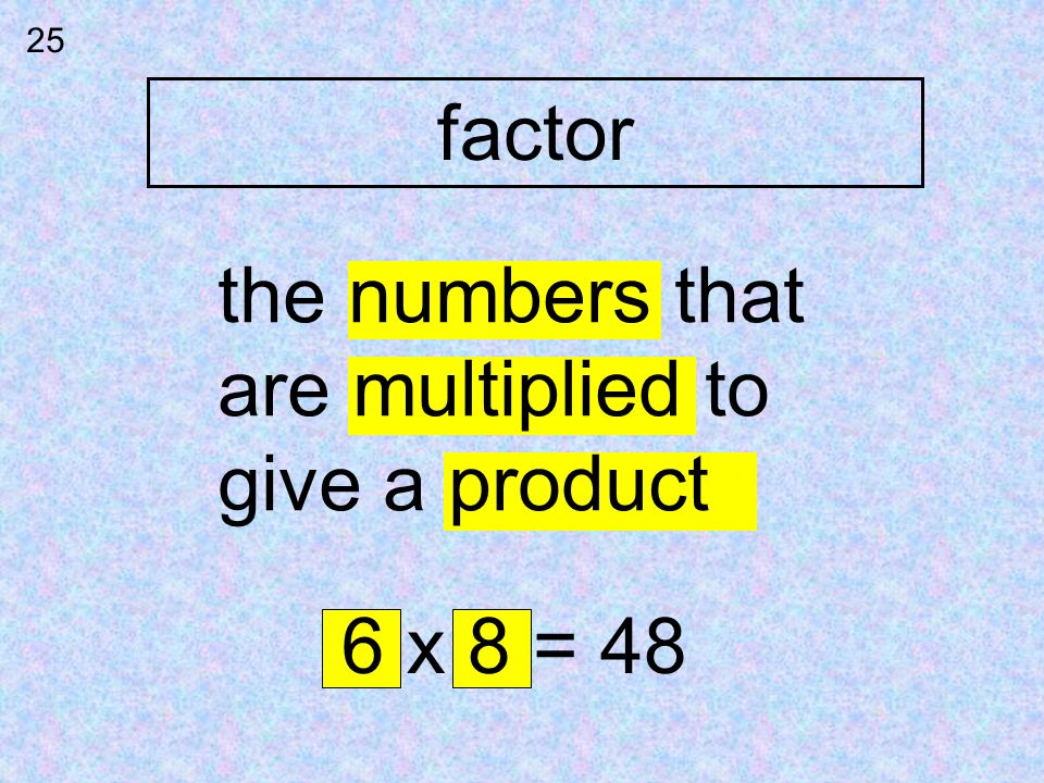25 factor the numbers that are multiplied to give a product 6 x 8 = 48