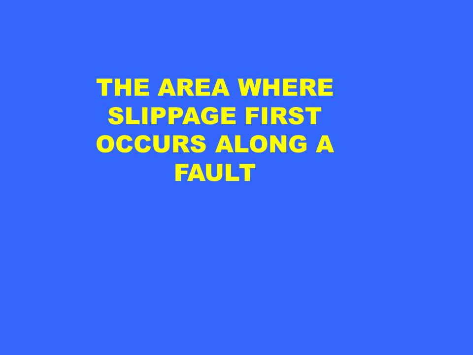 THE AREA WHERE SLIPPAGE FIRST OCCURS ALONG A FAULT