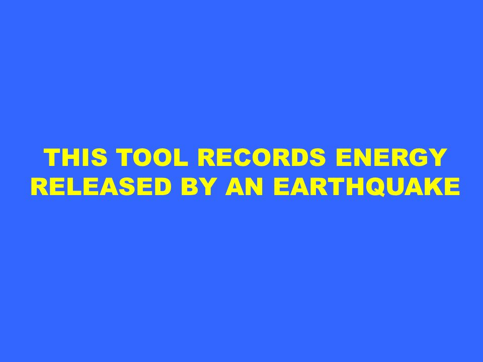 THIS TOOL RECORDS ENERGY RELEASED BY AN EARTHQUAKE