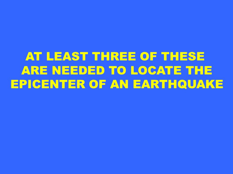 ARE NEEDED TO LOCATE THE EPICENTER OF AN EARTHQUAKE