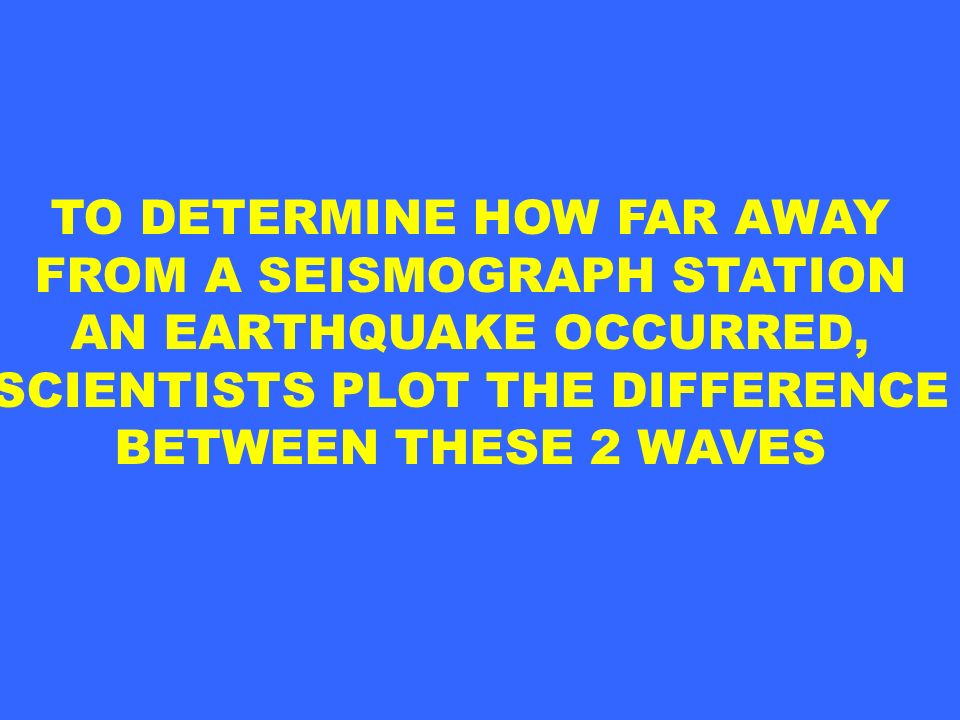 TO DETERMINE HOW FAR AWAY FROM A SEISMOGRAPH STATION