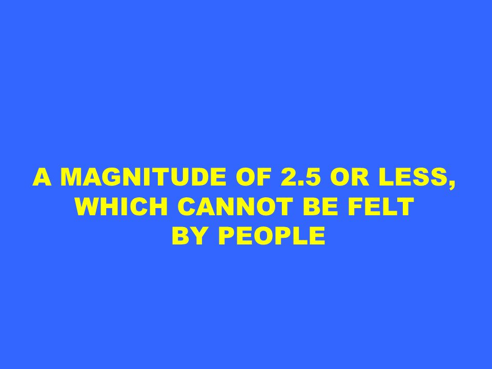 A MAGNITUDE OF 2.5 OR LESS, WHICH CANNOT BE FELT BY PEOPLE