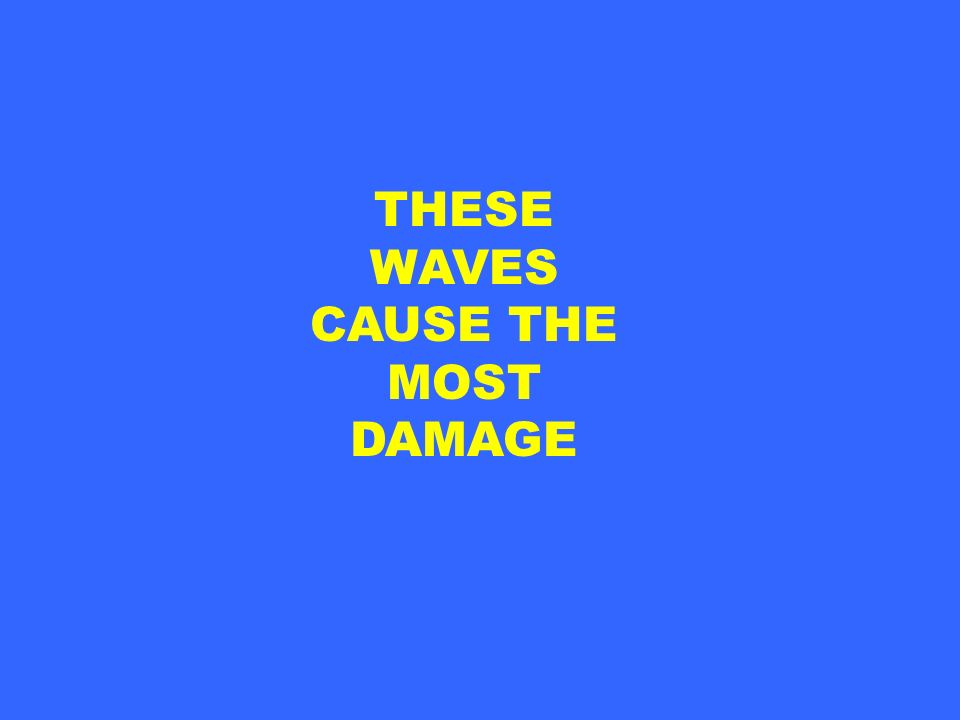 THESE WAVES CAUSE THE MOST DAMAGE
