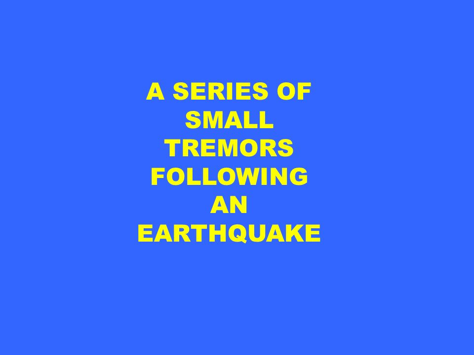 A SERIES OF SMALL TREMORS FOLLOWING AN EARTHQUAKE