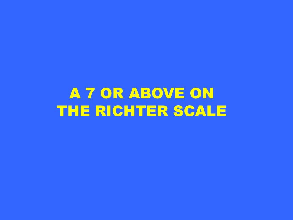 A 7 OR ABOVE ON THE RICHTER SCALE