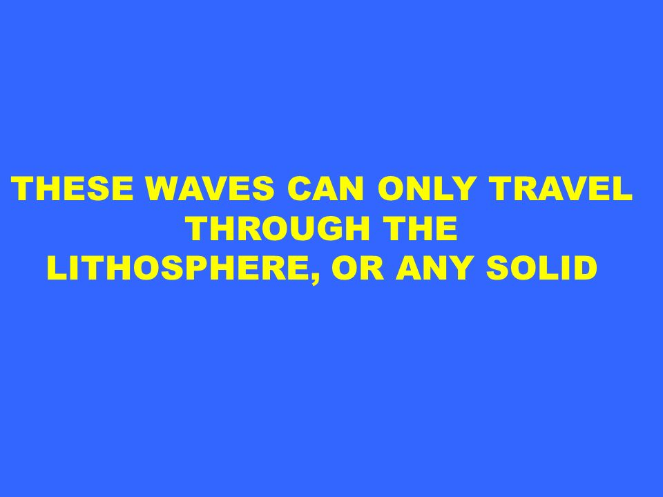 THESE WAVES CAN ONLY TRAVEL LITHOSPHERE, OR ANY SOLID