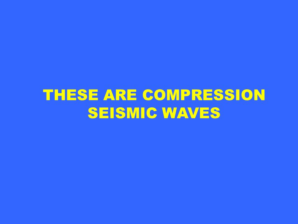 THESE ARE COMPRESSION SEISMIC WAVES