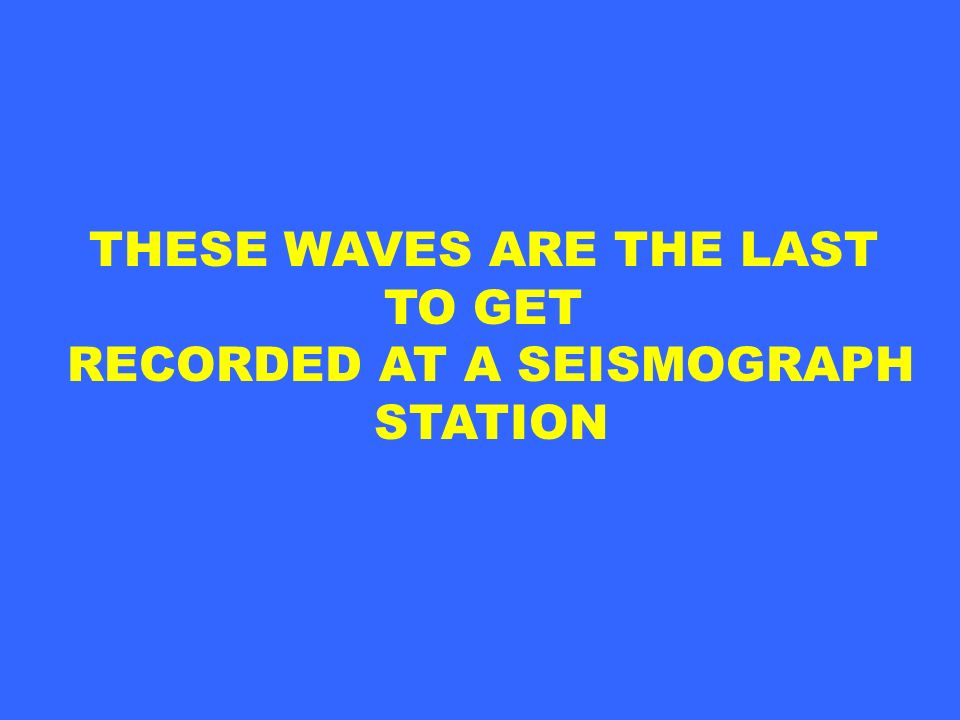 THESE WAVES ARE THE LAST RECORDED AT A SEISMOGRAPH
