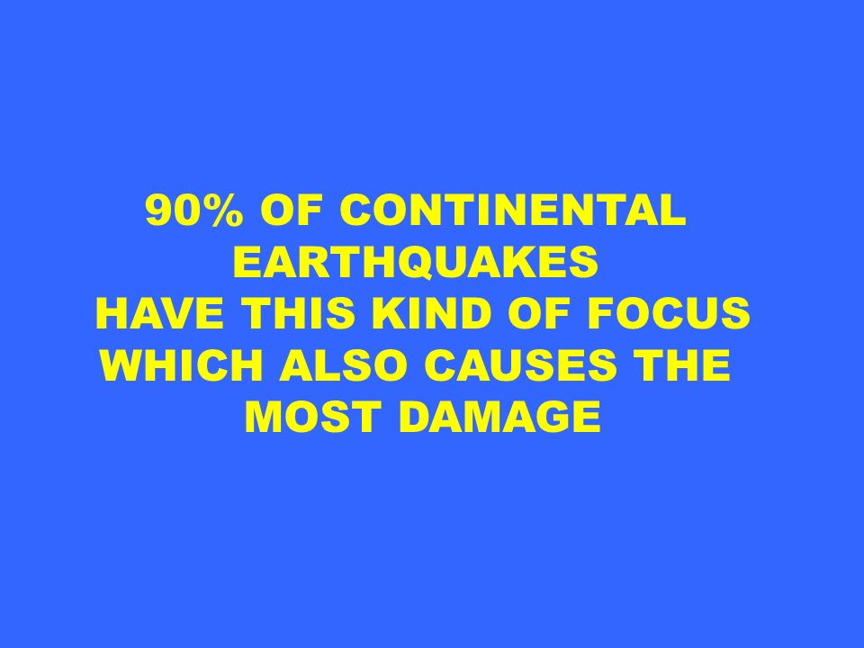 90% OF CONTINENTAL EARTHQUAKES HAVE THIS KIND OF FOCUS WHICH ALSO CAUSES THE MOST DAMAGE