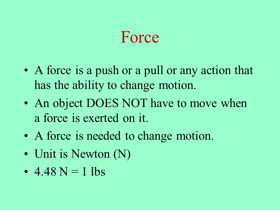 Force A force is a push or a pull or any action that has the ability to change motion.