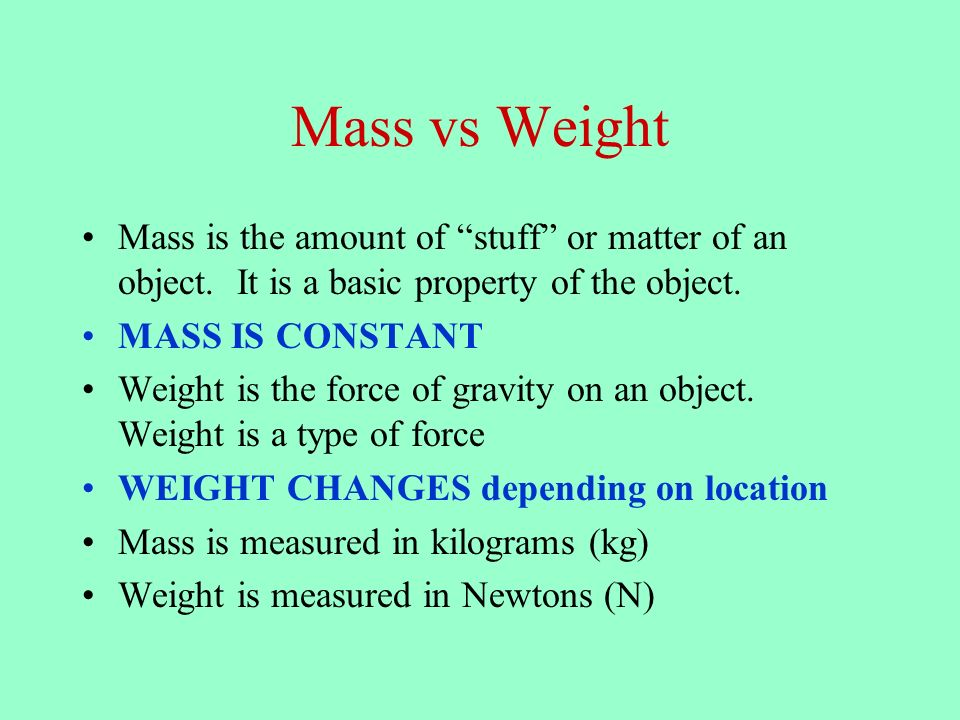 Mass vs Weight Mass is the amount of stuff or matter of an object. It is a basic property of the object.