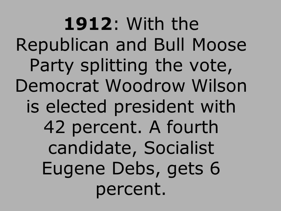 1912: With the Republican and Bull Moose Party splitting the vote, Democrat Woodrow Wilson is elected president with 42 percent.
