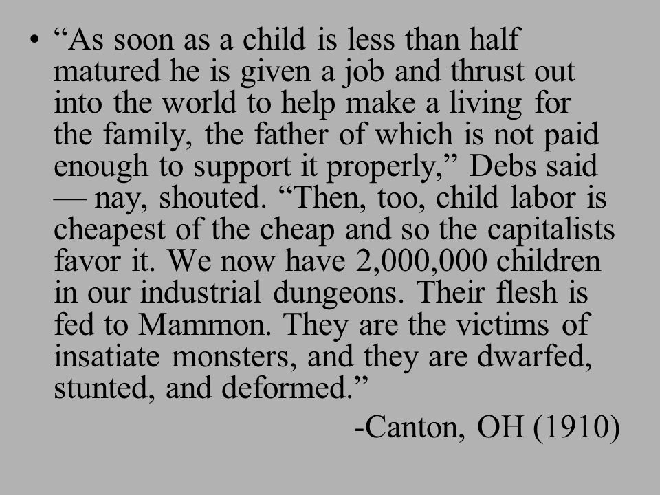 As soon as a child is less than half matured he is given a job and thrust out into the world to help make a living for the family, the father of which is not paid enough to support it properly, Debs said — nay, shouted. Then, too, child labor is cheapest of the cheap and so the capitalists favor it. We now have 2,000,000 children in our industrial dungeons. Their flesh is fed to Mammon. They are the victims of insatiate monsters, and they are dwarfed, stunted, and deformed.