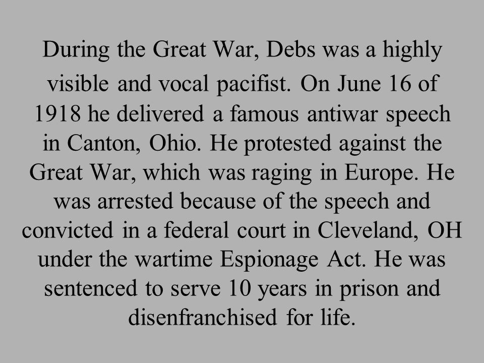 During the Great War, Debs was a highly visible and vocal pacifist