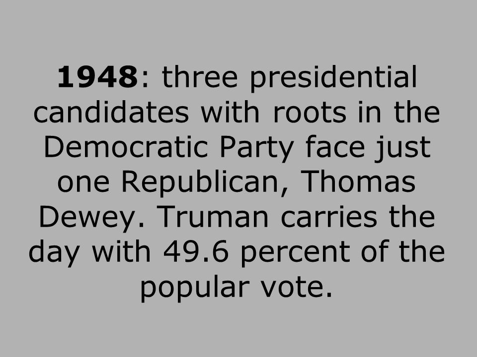 1948: three presidential candidates with roots in the Democratic Party face just one Republican, Thomas Dewey.
