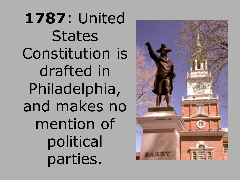 1787: United States Constitution is drafted in Philadelphia, and makes no mention of political parties.