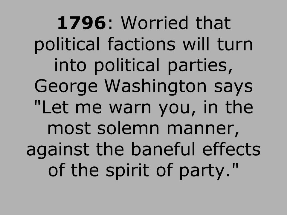1796: Worried that political factions will turn into political parties, George Washington says Let me warn you, in the most solemn manner, against the baneful effects of the spirit of party.