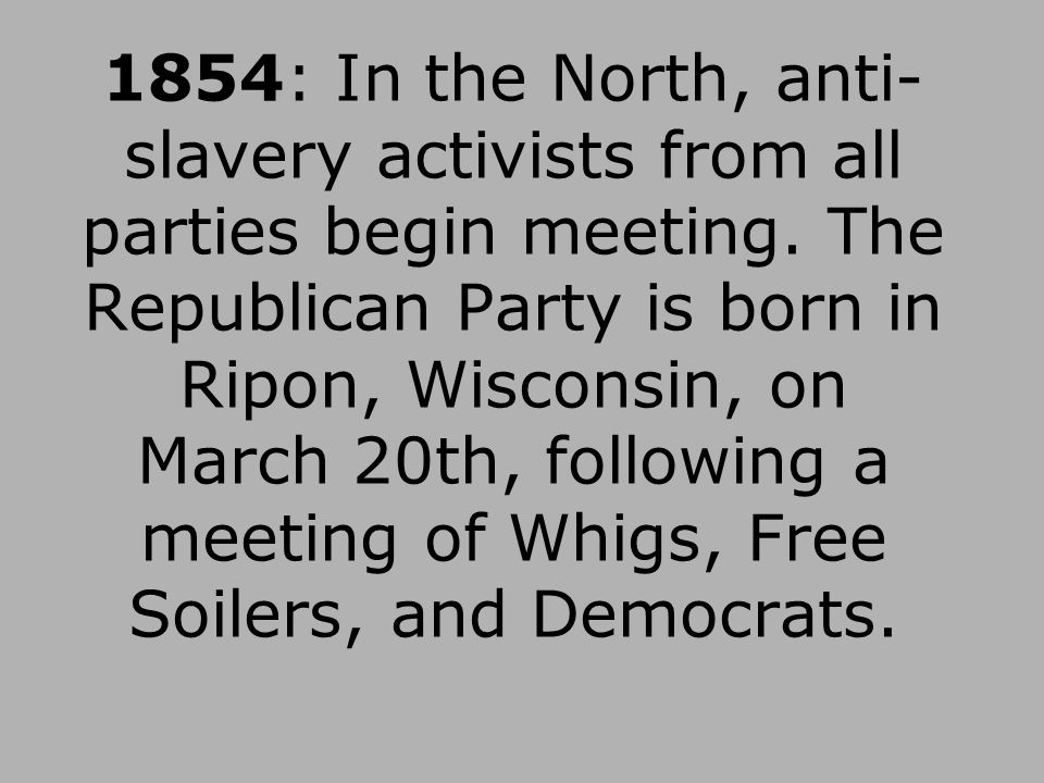 1854: In the North, anti-slavery activists from all parties begin meeting.