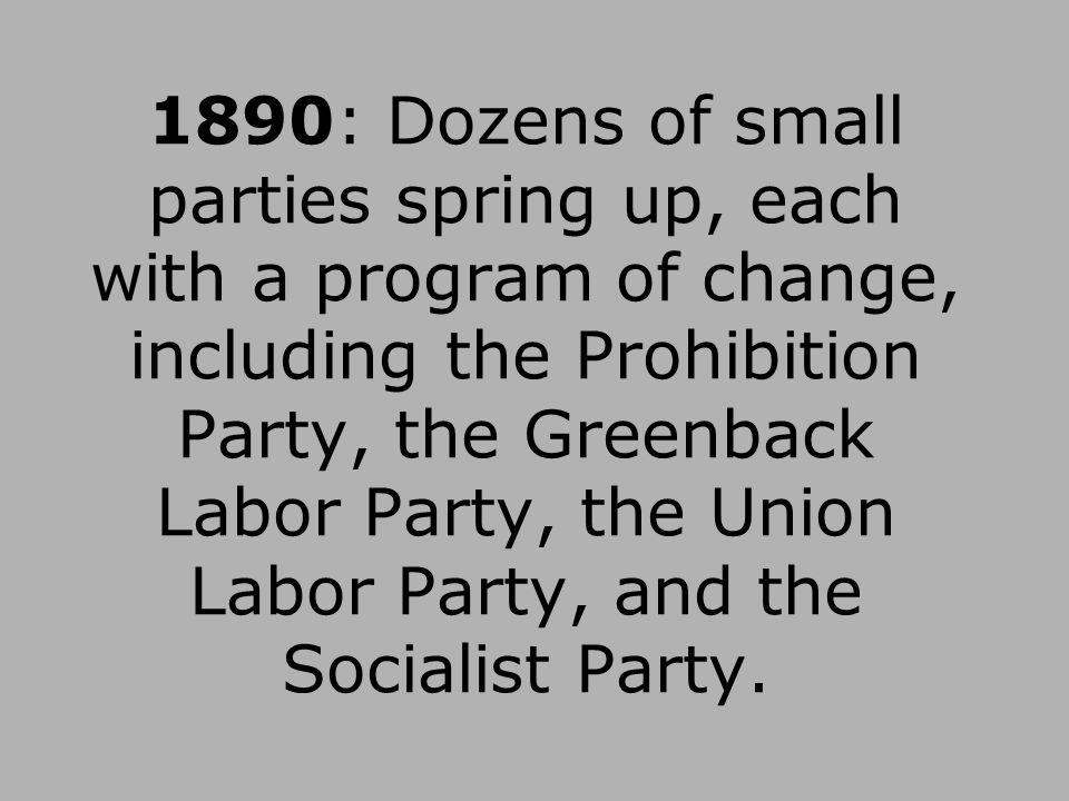 1890: Dozens of small parties spring up, each with a program of change, including the Prohibition Party, the Greenback Labor Party, the Union Labor Party, and the Socialist Party.