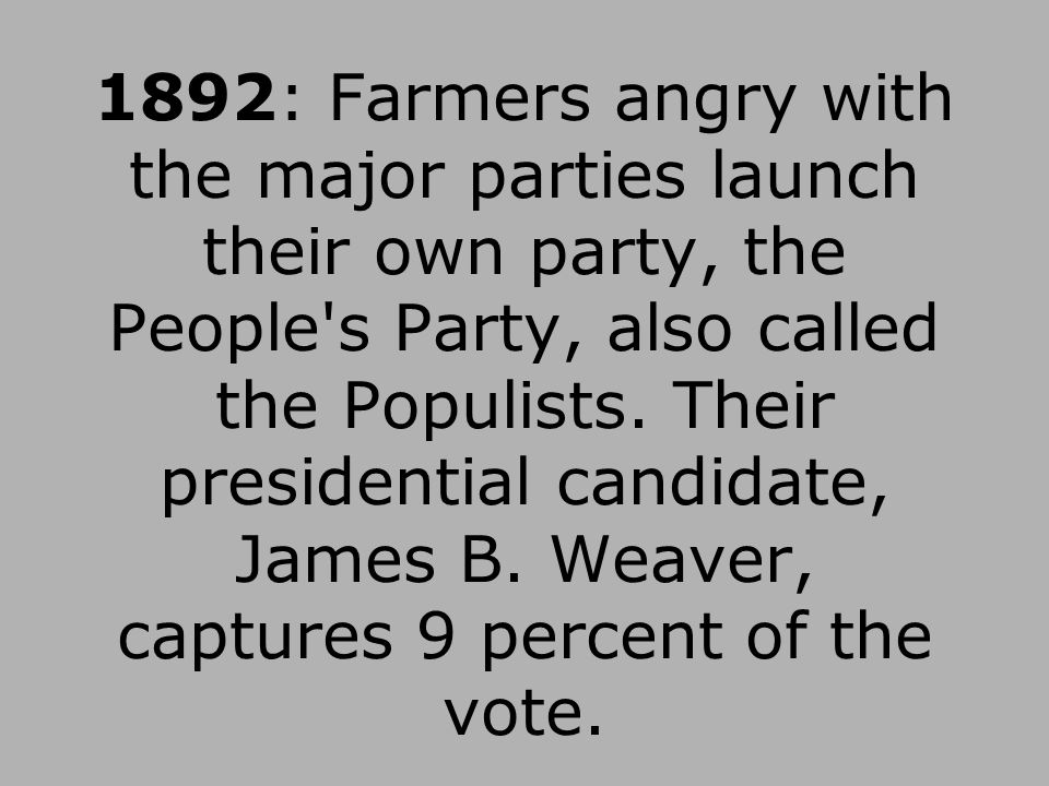 1892: Farmers angry with the major parties launch their own party, the People s Party, also called the Populists.