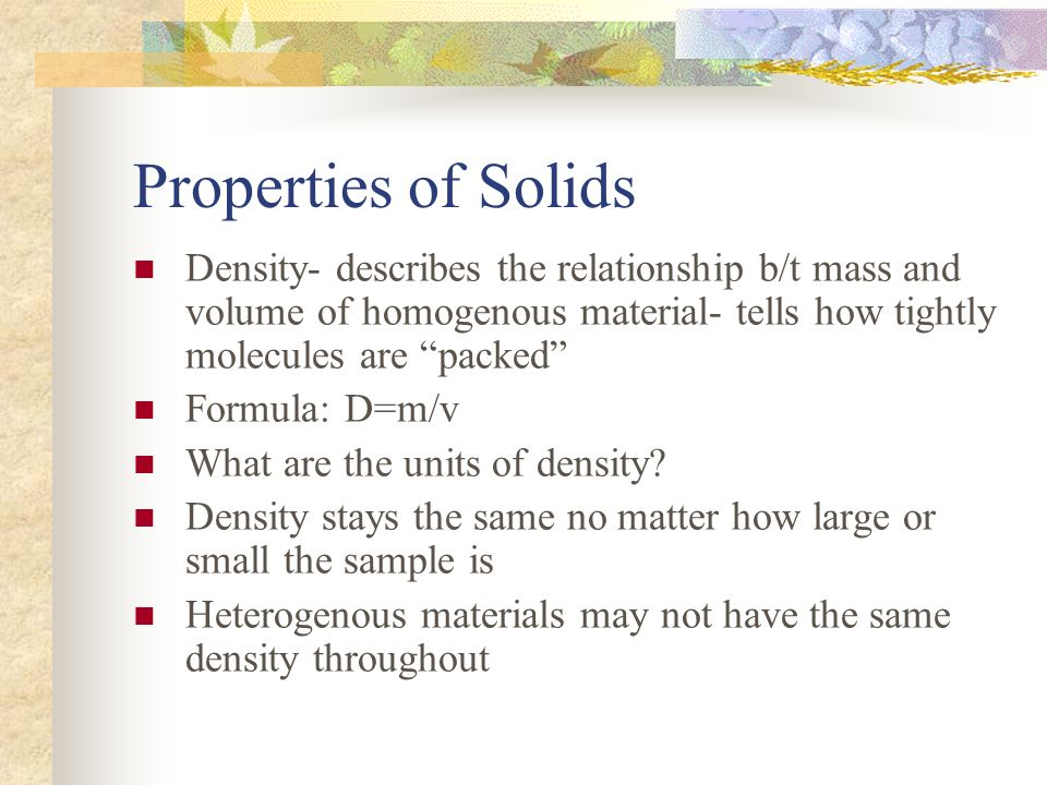 Properties of Solids Density- describes the relationship b/t mass and volume of homogenous material- tells how tightly molecules are packed
