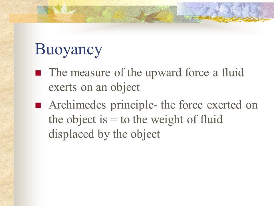 Buoyancy The measure of the upward force a fluid exerts on an object