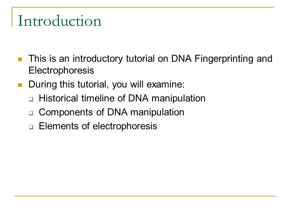 Introduction This is an introductory tutorial on DNA Fingerprinting and Electrophoresis. During this tutorial, you will examine: