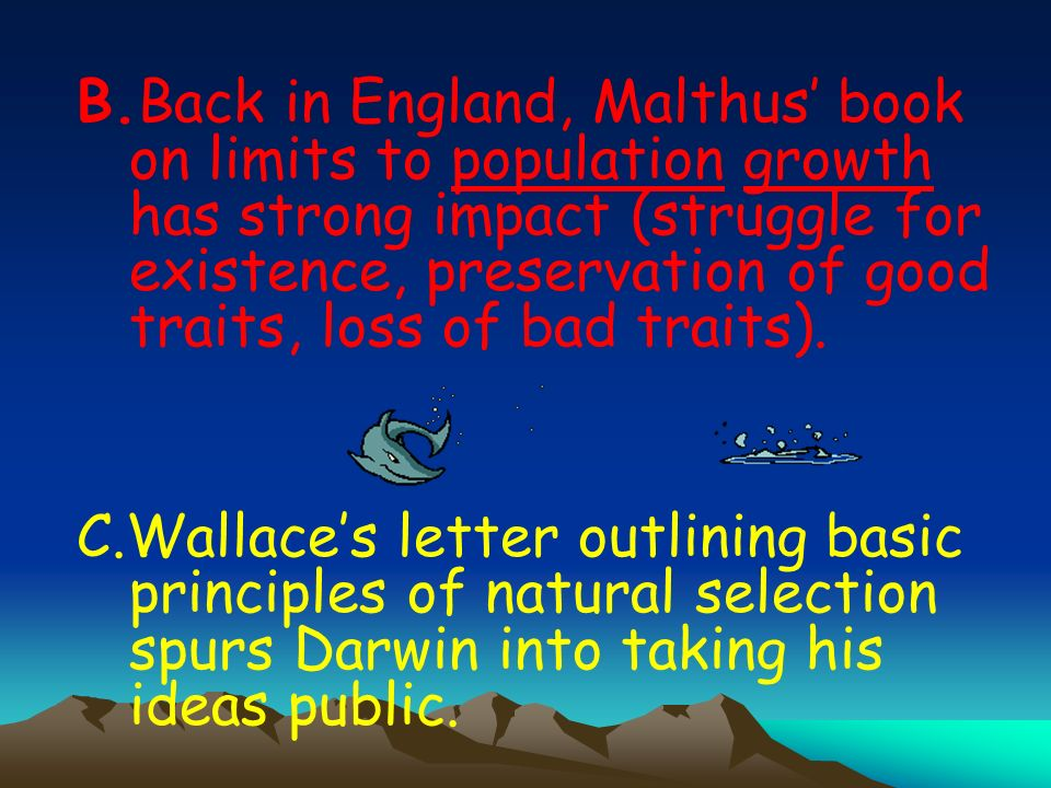 B.Back in England, Malthus' book on limits to population growth has strong impact (struggle for existence, preservation of good traits, loss of bad traits).