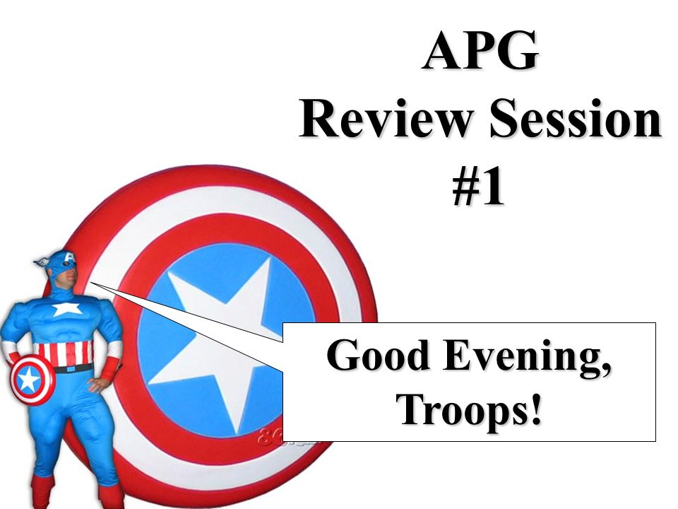 APG Review Session #1 Good Evening, Troops!