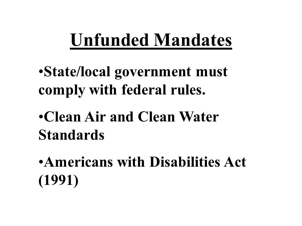 Unfunded Mandates State/local government must comply with federal rules. Clean Air and Clean Water Standards.